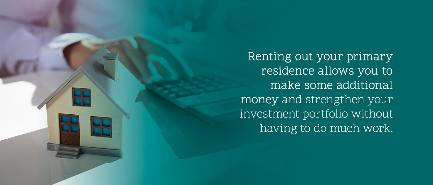 Renting out your primary residence allows you to make some additional money and strengthen your investment portfolio without having to do much work.