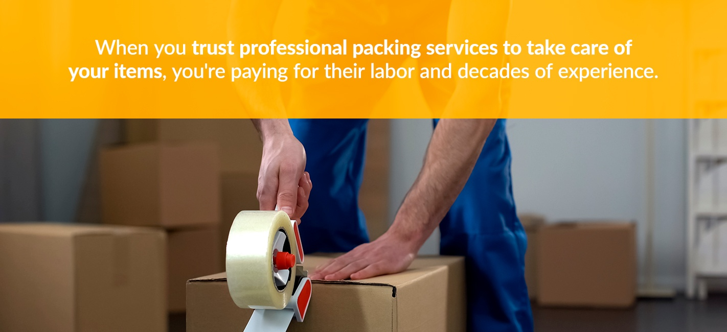 When you trust professional packing services to take care of your items, you're paying for their labor and decades of experience
